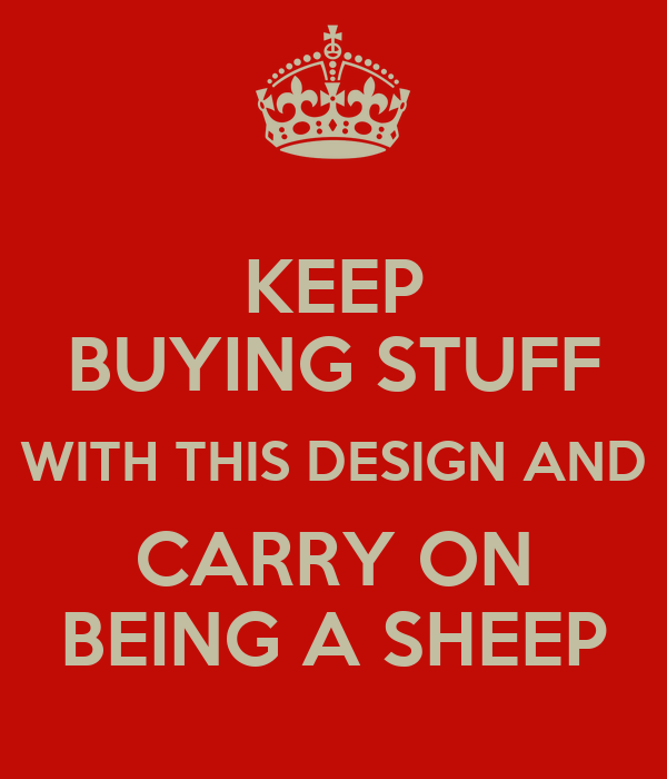 KEEP BUYING STUFF WITH THIS DESIGN AND CARRY ON BEING A SHEEP