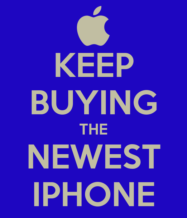 KEEP BUYING THE NEWEST IPHONE
