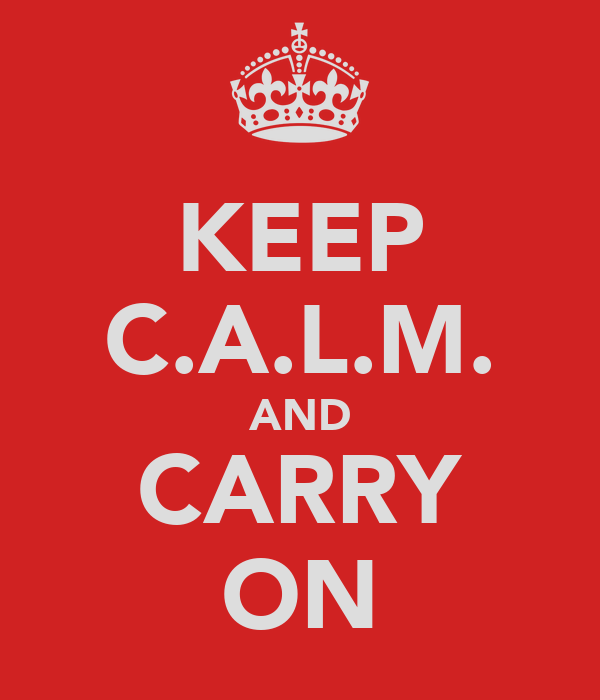 KEEP C.A.L.M. AND CARRY ON