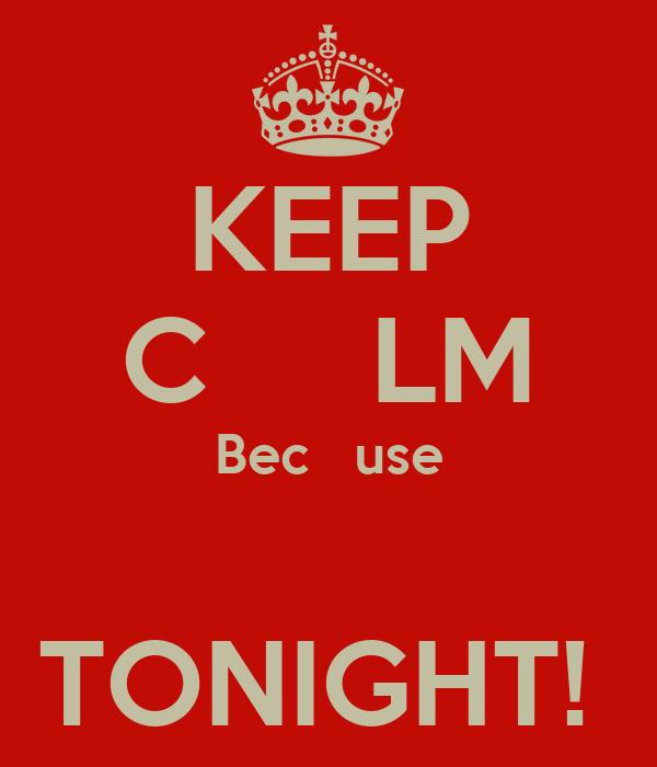KEEP C     LM Bec   use                TONIGHT!