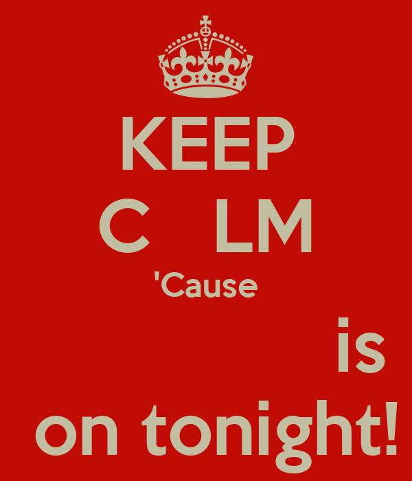KEEP C   LM 'Cause                is  on tonight!