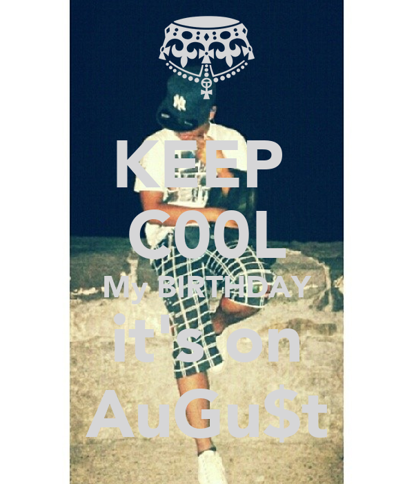 KEEP  C00L My BIRTHDAY it's on AuGu$t