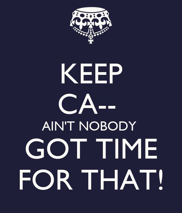 KEEP CA--  AIN'T NOBODY  GOT TIME FOR THAT!