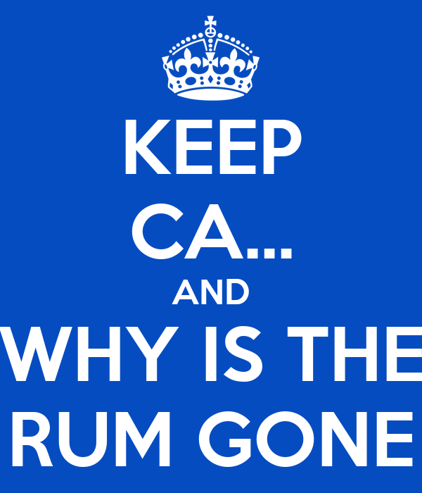 KEEP CA... AND WHY IS THE RUM GONE
