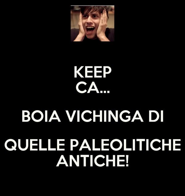 KEEP CA... BOIA VICHINGA DI QUELLE PALEOLITICHE ANTICHE!