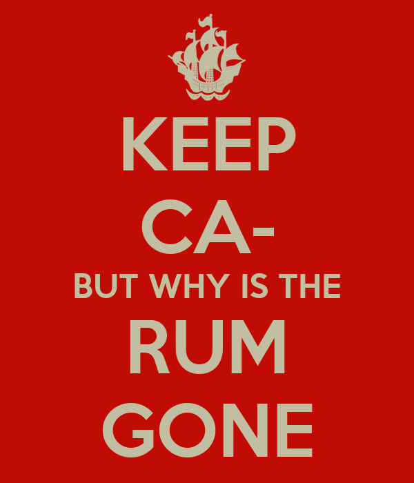 KEEP CA- BUT WHY IS THE RUM GONE