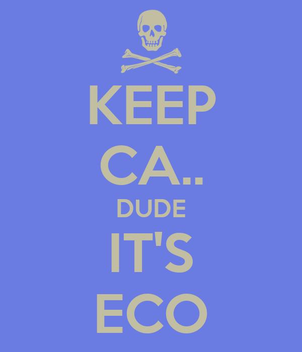 KEEP CA.. DUDE IT'S ECO