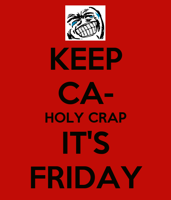 KEEP CA- HOLY CRAP IT'S FRIDAY