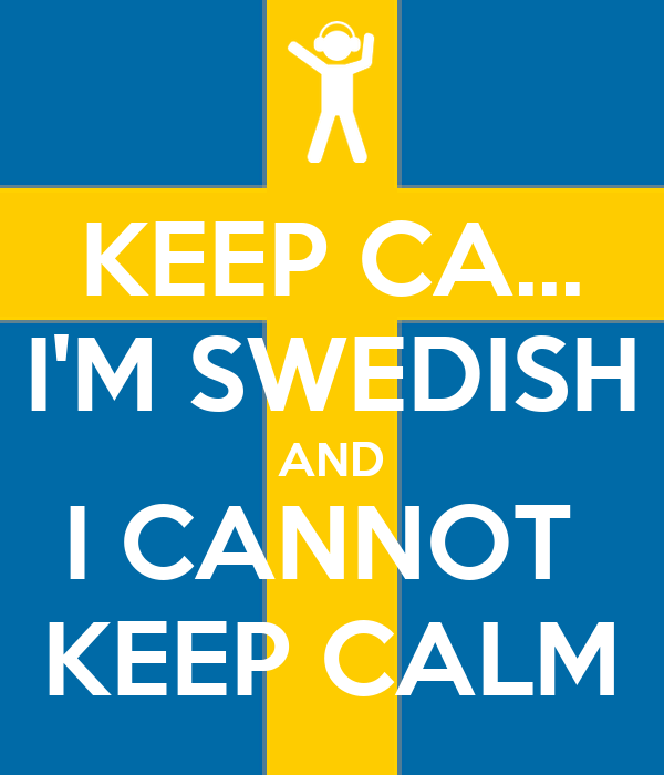 KEEP CA... I'M SWEDISH AND I CANNOT  KEEP CALM