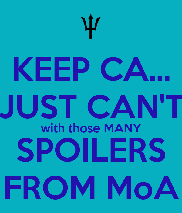 KEEP CA... JUST CAN'T with those MANY SPOILERS FROM MoA