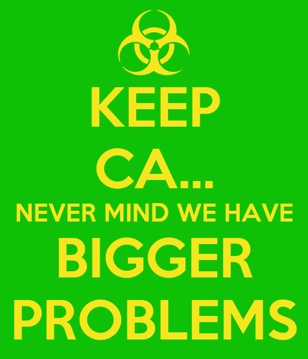 KEEP CA... NEVER MIND WE HAVE BIGGER PROBLEMS