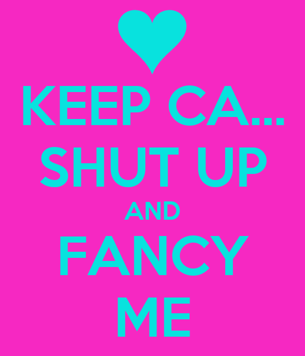 KEEP CA... SHUT UP AND FANCY ME
