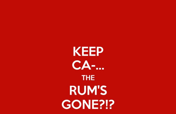 KEEP CA-... THE RUM'S GONE?!?