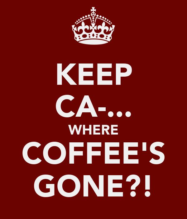 KEEP CA-... WHERE COFFEE'S GONE?!