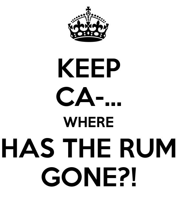 KEEP CA-... WHERE HAS THE RUM GONE?!