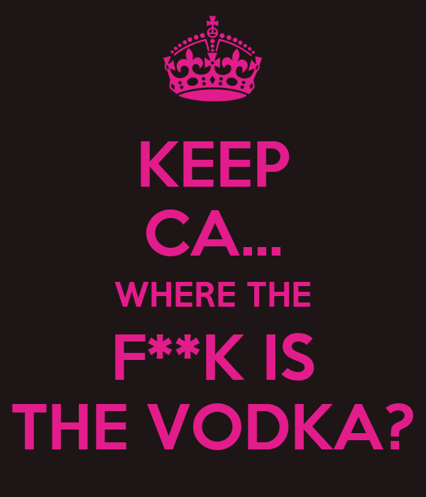 KEEP CA... WHERE THE F**K IS THE VODKA?