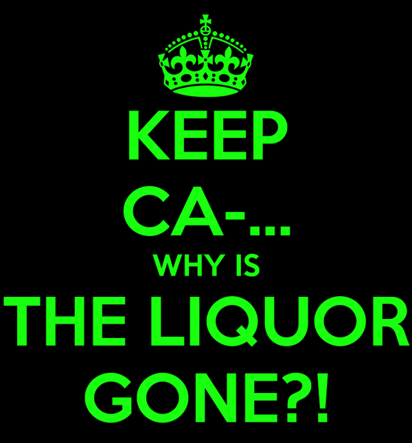 KEEP CA-... WHY IS THE LIQUOR GONE?!