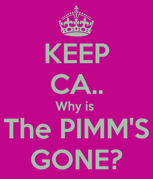 KEEP CA.. Why is  The PIMM'S GONE?