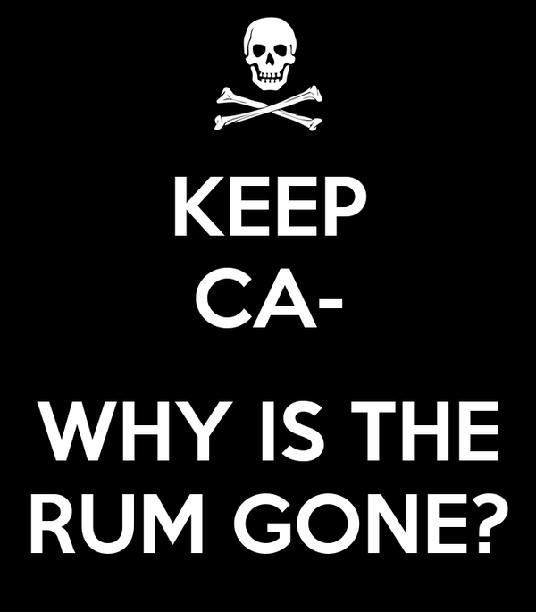 KEEP CA-  WHY IS THE RUM GONE?