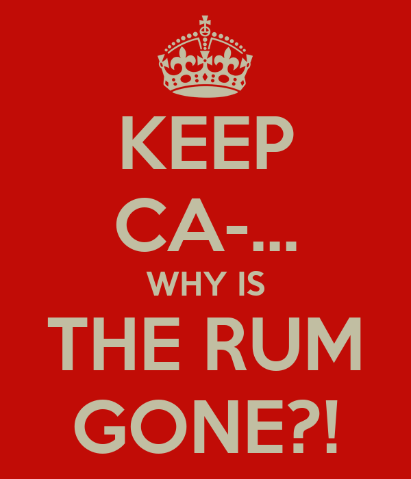 KEEP CA-... WHY IS THE RUM GONE?!