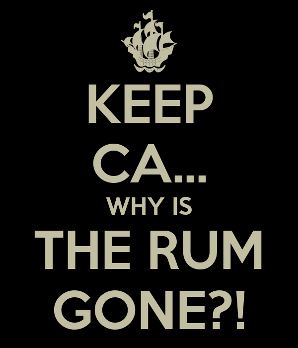 KEEP CA... WHY IS THE RUM GONE?!