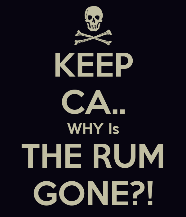 KEEP CA.. WHY Is THE RUM GONE?!