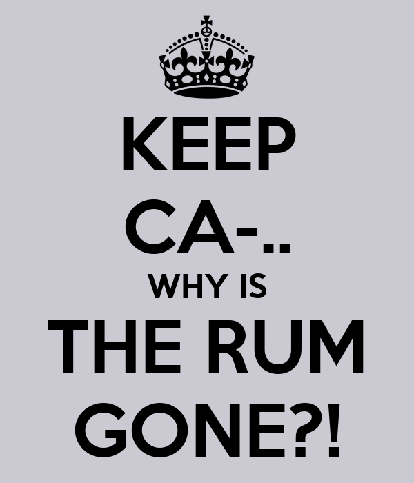 KEEP CA-.. WHY IS THE RUM GONE?!