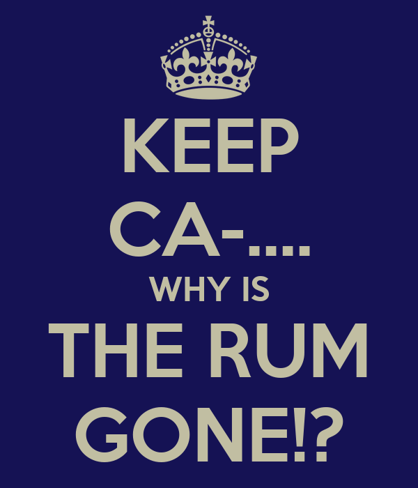 KEEP CA-.... WHY IS THE RUM GONE!?