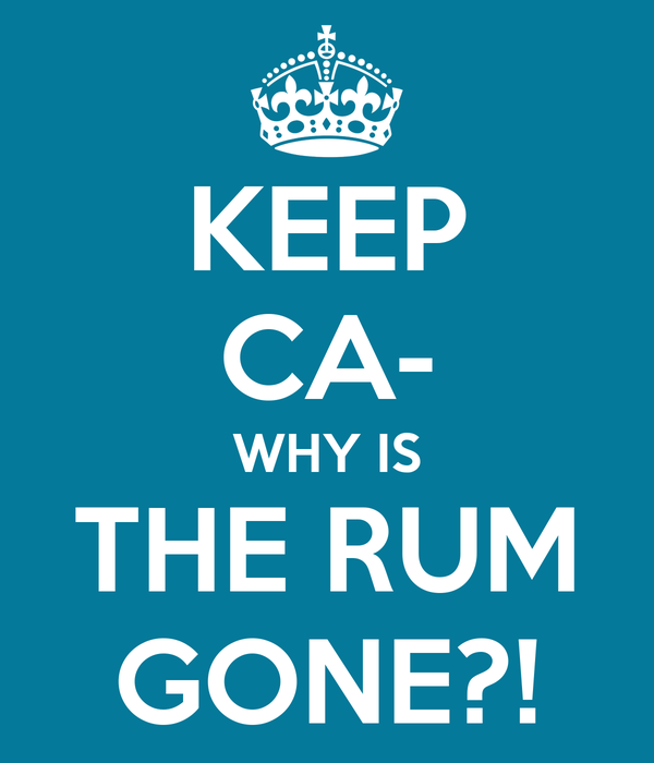 KEEP CA- WHY IS THE RUM GONE?!