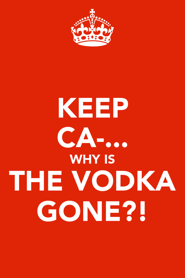 KEEP CA-... WHY IS THE VODKA GONE?!