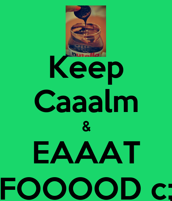 Keep Caaalm & EAAAT FOOOOD c;