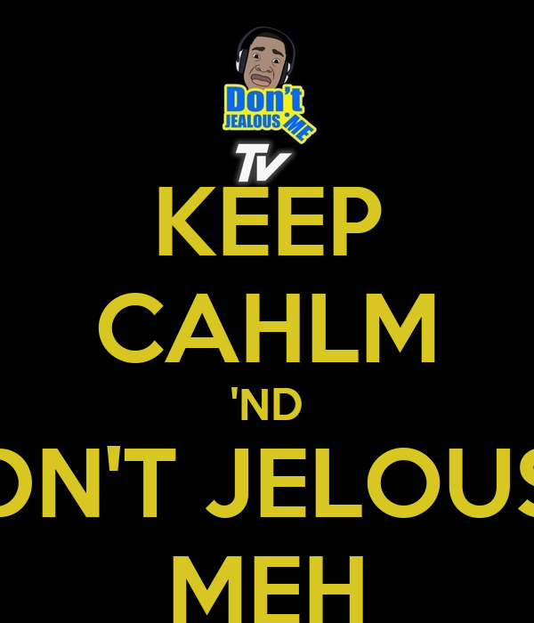 KEEP CAHLM 'ND DN'T JELOUS MEH