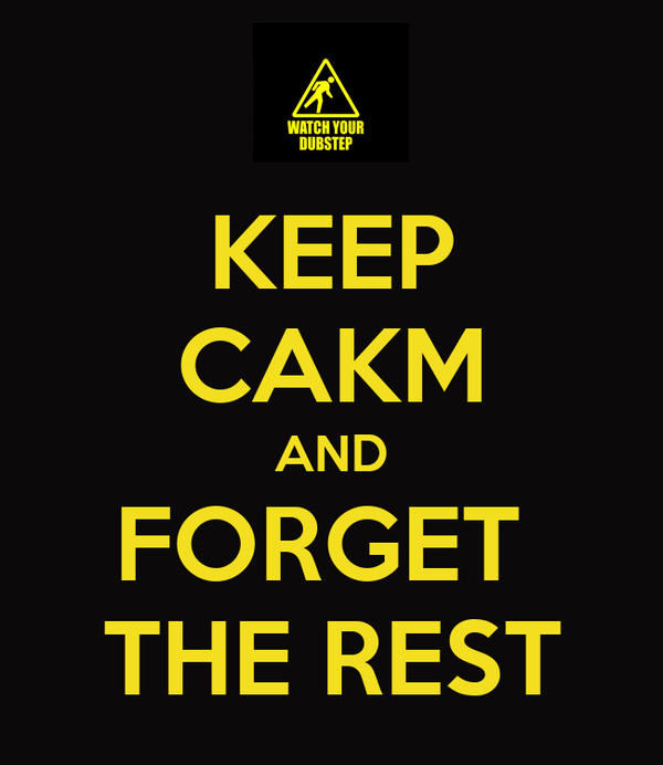 KEEP CAKM AND FORGET  THE REST
