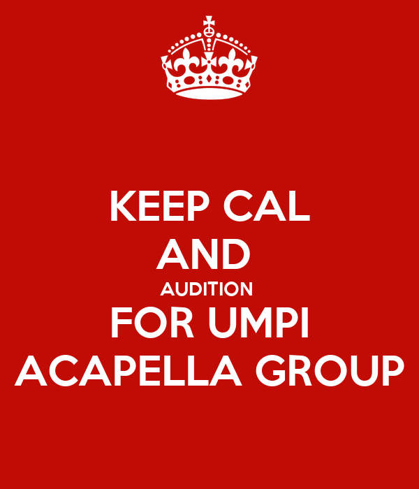 KEEP CAL AND  AUDITION  FOR UMPI ACAPELLA GROUP