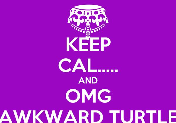 KEEP CAL..... AND OMG AWKWARD TURTLE