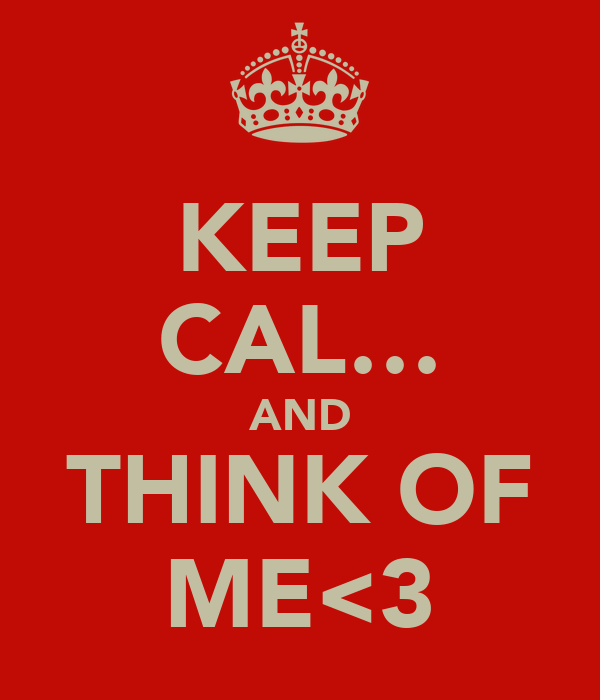 KEEP CAL… AND THINK OF ME<3