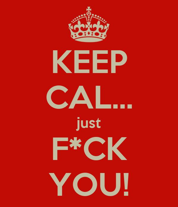 KEEP CAL... just F*CK YOU!