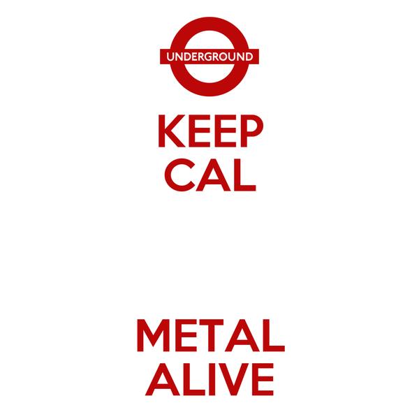 KEEP CAL  METAL ALIVE