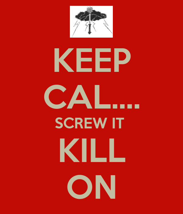 KEEP CAL.... SCREW IT  KILL ON