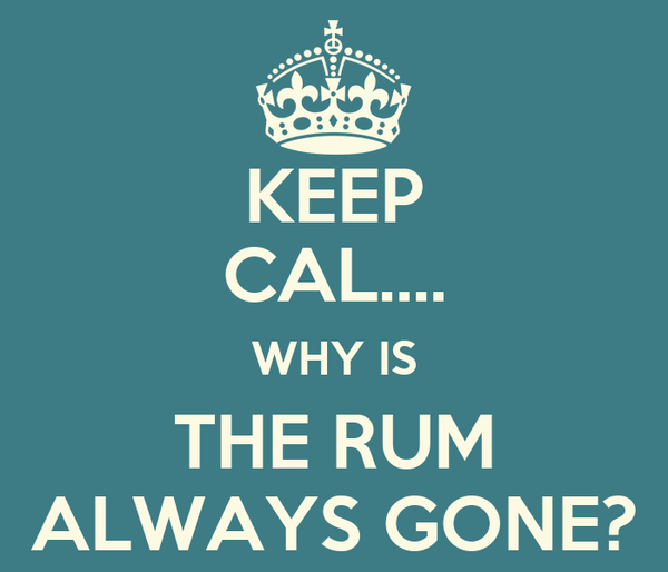 KEEP CAL.... WHY IS THE RUM ALWAYS GONE?