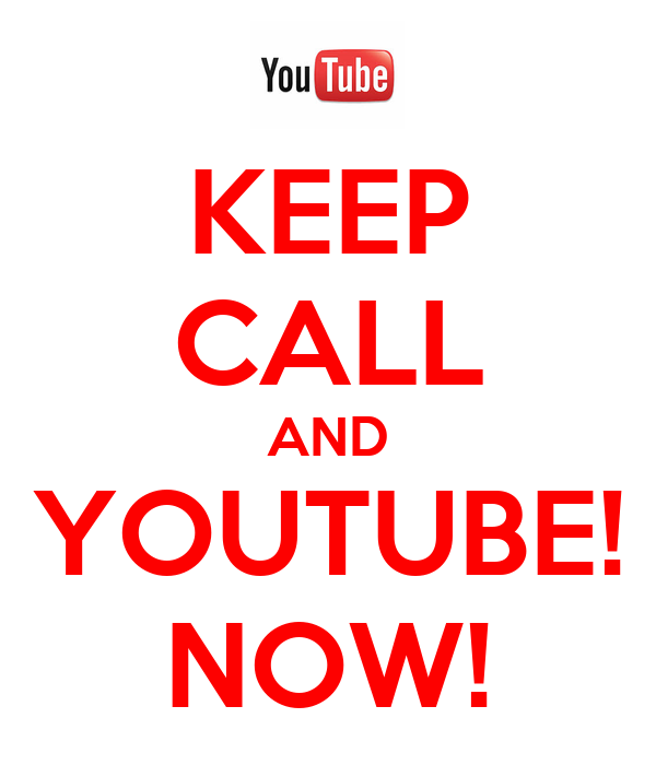 KEEP CALL AND YOUTUBE! NOW!