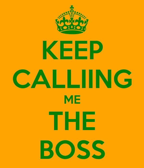 KEEP CALLIING ME THE BOSS