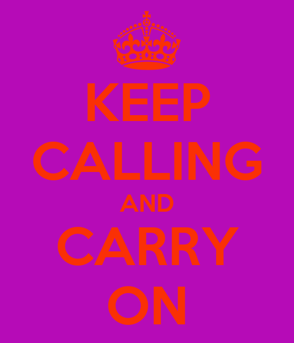 KEEP CALLING AND CARRY ON
