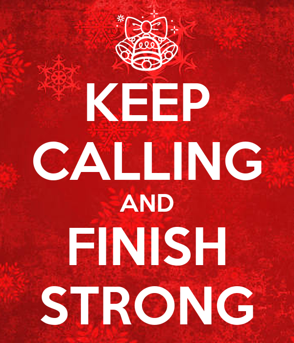 KEEP CALLING AND FINISH STRONG