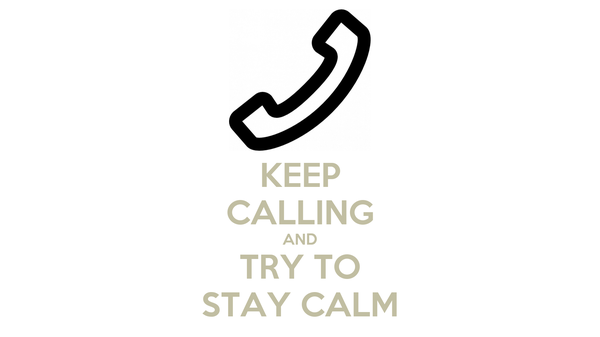 KEEP CALLING AND TRY TO STAY CALM