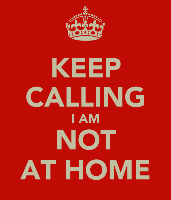 KEEP CALLING I AM NOT AT HOME