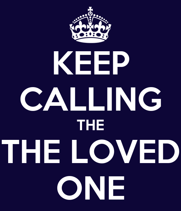 KEEP CALLING THE THE LOVED ONE