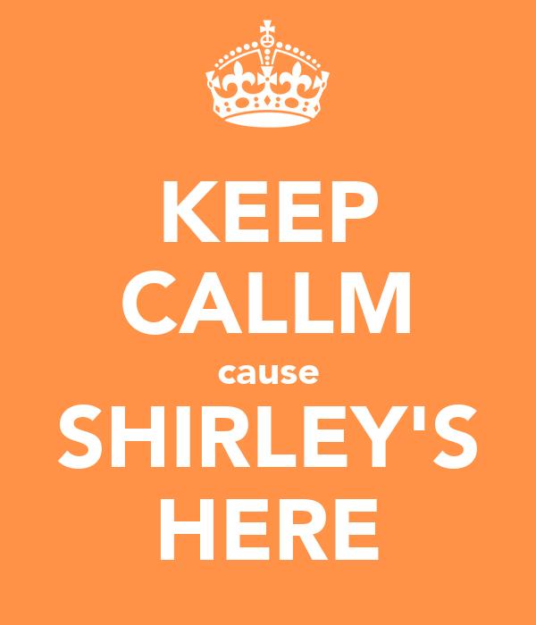 KEEP CALLM cause SHIRLEY'S HERE