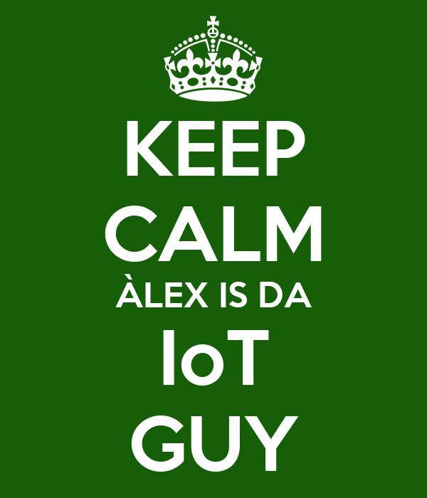 KEEP CALM ÀLEX IS DA IoT GUY