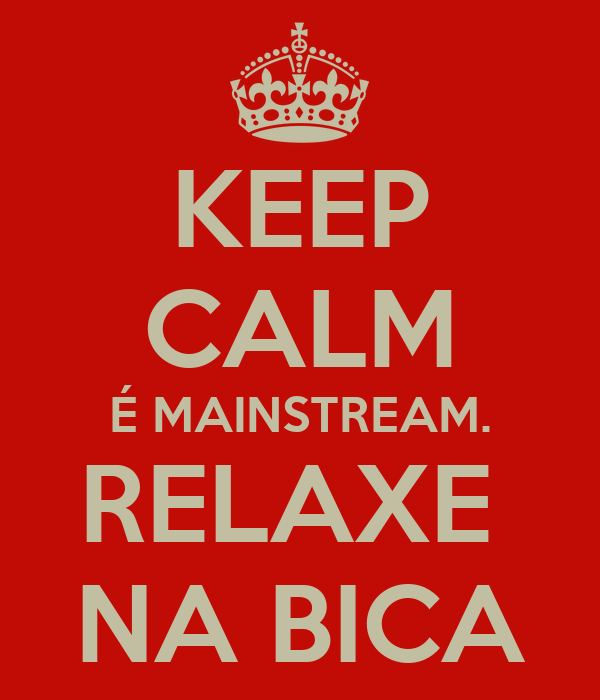 KEEP CALM É MAINSTREAM. RELAXE  NA BICA